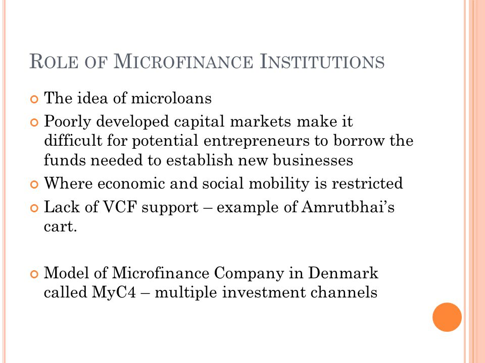 R OLE OF M ICROFINANCE I NSTITUTIONS The idea of microloans Poorly developed capital markets make it difficult for potential entrepreneurs to borrow the funds needed to establish new businesses Where economic and social mobility is restricted Lack of VCF support – example of Amrutbhai's cart.