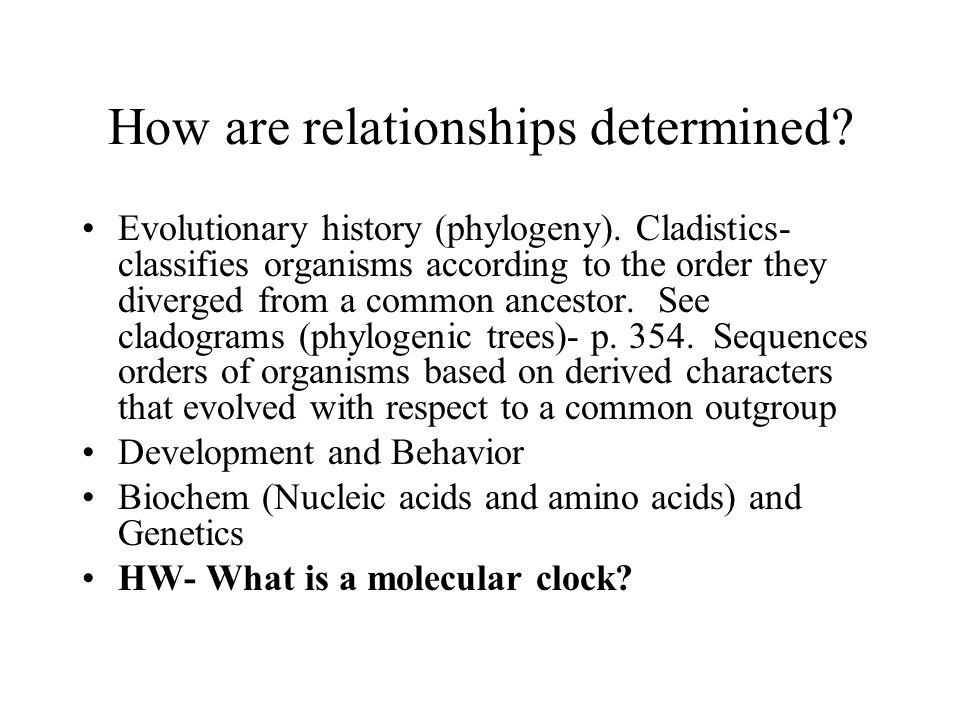 How are relationships determined? Evolutionary history (phylogeny). Cladistics- classifies organisms according to the order they diverged from a commo