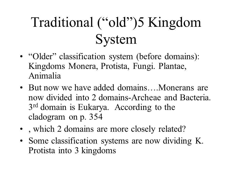 "Traditional (""old"")5 Kingdom System ""Older"" classification system (before domains): Kingdoms Monera, Protista, Fungi. Plantae, Animalia But now we hav"