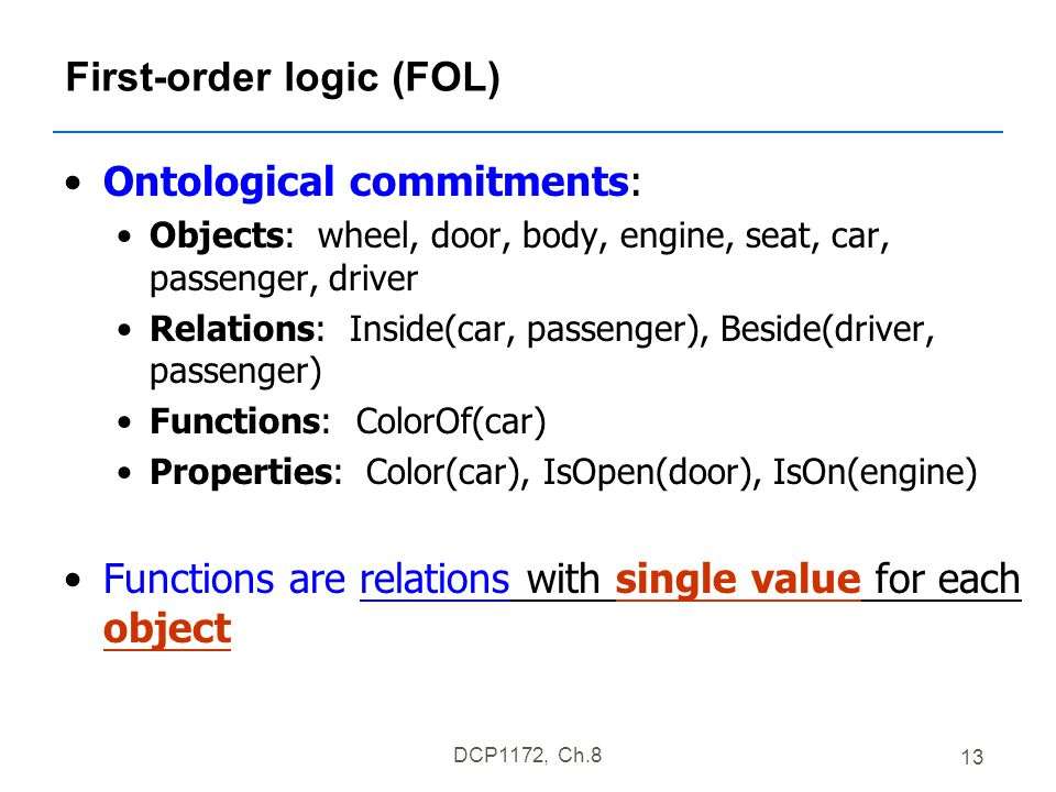 DCP1172, Ch.8 13 First-order logic (FOL) Ontological commitments: Objects: wheel, door, body, engine, seat, car, passenger, driver Relations: Inside(car, passenger), Beside(driver, passenger) Functions: ColorOf(car) Properties: Color(car), IsOpen(door), IsOn(engine) Functions are relations with single value for each object