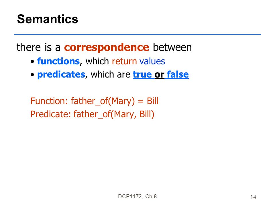 DCP1172, Ch.8 14 Semantics there is a correspondence between functions, which return values predicates, which are true or false Function: father_of(Mary) = Bill Predicate: father_of(Mary, Bill)