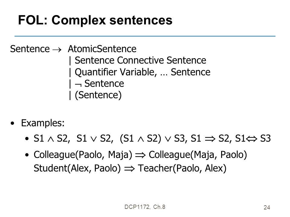 DCP1172, Ch.8 24 FOL: Complex sentences Sentence  AtomicSentence | Sentence Connective Sentence | Quantifier Variable, … Sentence |  Sentence | (Sentence) Examples: S1  S2, S1  S2, (S1  S2)  S3, S1  S2, S1  S3 Colleague(Paolo, Maja)  Colleague(Maja, Paolo) Student(Alex, Paolo)  Teacher(Paolo, Alex)