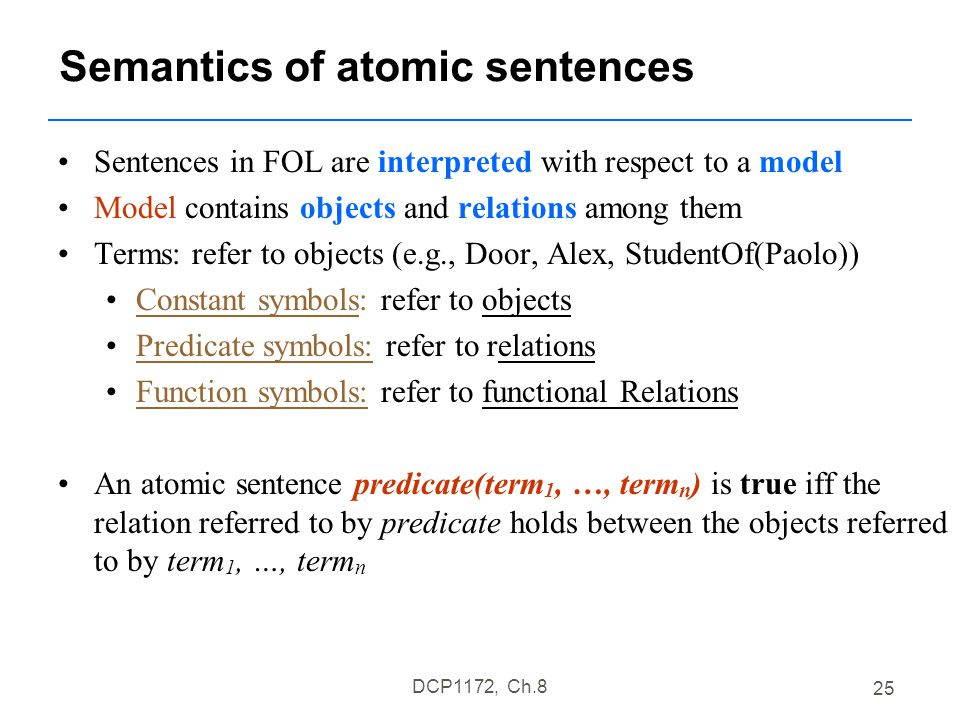 DCP1172, Ch.8 25 Semantics of atomic sentences Sentences in FOL are interpreted with respect to a model Model contains objects and relations among them Terms: refer to objects (e.g., Door, Alex, StudentOf(Paolo)) Constant symbols: refer to objects Predicate symbols: refer to relations Function symbols: refer to functional Relations An atomic sentence predicate(term 1, …, term n ) is true iff the relation referred to by predicate holds between the objects referred to by term 1, …, term n