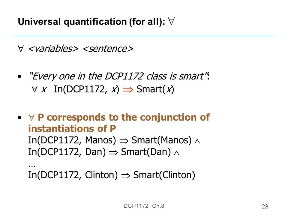DCP1172, Ch.8 28 Universal quantification (for all):   Every one in the DCP1172 class is smart :  x In(DCP1172, x)  Smart(x)  P corresponds to the conjunction of instantiations of P In(DCP1172, Manos)  Smart(Manos)  In(DCP1172, Dan)  Smart(Dan)  … In(DCP1172, Clinton)  Smart(Clinton)