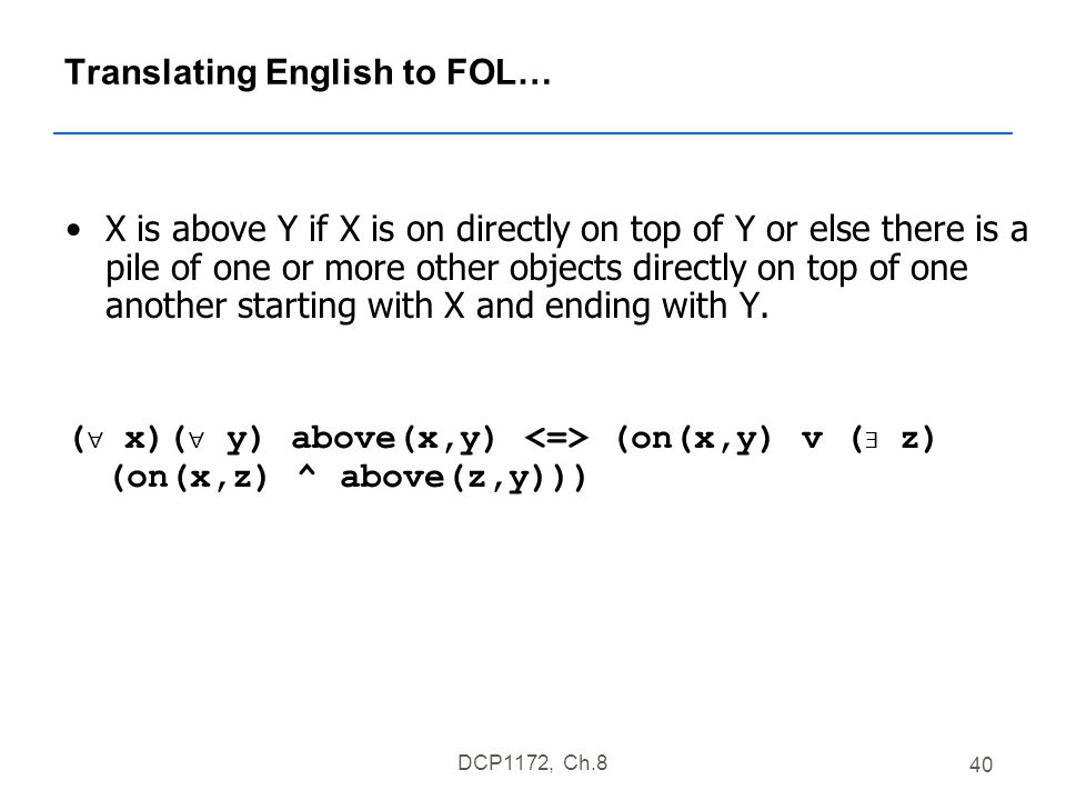 DCP1172, Ch.8 40 Translating English to FOL… X is above Y if X is on directly on top of Y or else there is a pile of one or more other objects directly on top of one another starting with X and ending with Y.