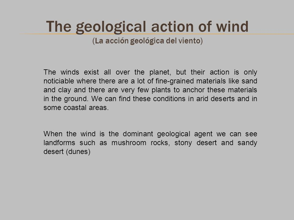The geological action of wind (La acción geológica del viento) The winds exist all over the planet, but their action is only noticiable where there ar