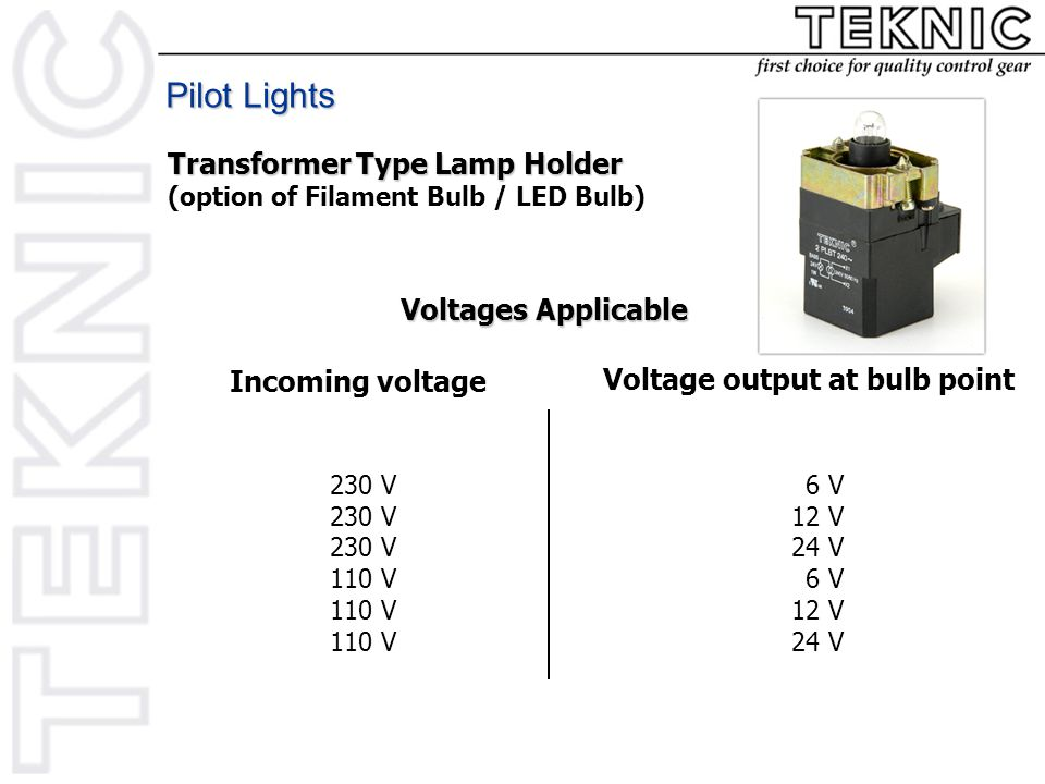 Voltages Applicable Incoming voltage Voltage output at bulb point 230 V 110 V 06 V 12 V 24 V 06 V 12 V 24 V Pilot Lights Transformer Type Lamp Holder (option of Filament Bulb / LED Bulb)