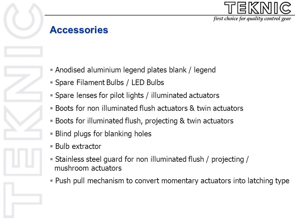 Accessories  Anodised aluminium legend plates blank / legend  Spare Filament Bulbs / LED Bulbs  Spare lenses for pilot lights / illuminated actuators  Boots for non illuminated flush actuators & twin actuators  Boots for illuminated flush, projecting & twin actuators  Blind plugs for blanking holes  Bulb extractor  Stainless steel guard for non illuminated flush / projecting / mushroom actuators  Push pull mechanism to convert momentary actuators into latching type