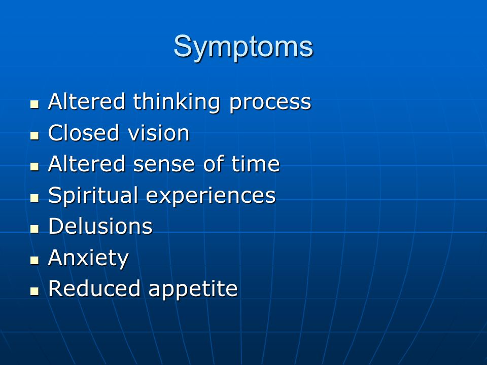 Symptoms Altered thinking process Altered thinking process Closed vision Closed vision Altered sense of time Altered sense of time Spiritual experiences Spiritual experiences Delusions Delusions Anxiety Anxiety Reduced appetite Reduced appetite