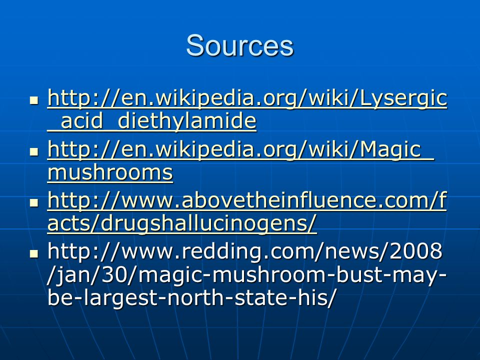 Sources http://en.wikipedia.org/wiki/Lysergic _acid_diethylamide http://en.wikipedia.org/wiki/Lysergic _acid_diethylamide http://en.wikipedia.org/wiki/Lysergic _acid_diethylamide http://en.wikipedia.org/wiki/Lysergic _acid_diethylamide http://en.wikipedia.org/wiki/Magic_ mushrooms http://en.wikipedia.org/wiki/Magic_ mushrooms http://en.wikipedia.org/wiki/Magic_ mushrooms http://en.wikipedia.org/wiki/Magic_ mushrooms http://www.abovetheinfluence.com/f acts/drugshallucinogens/ http://www.abovetheinfluence.com/f acts/drugshallucinogens/ http://www.abovetheinfluence.com/f acts/drugshallucinogens/ http://www.abovetheinfluence.com/f acts/drugshallucinogens/ http://www.redding.com/news/2008 /jan/30/magic-mushroom-bust-may- be-largest-north-state-his/ http://www.redding.com/news/2008 /jan/30/magic-mushroom-bust-may- be-largest-north-state-his/