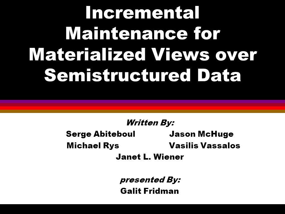 Incremental Maintenance for Materialized Views over Semistructured Data Written By: Serge Abiteboul Jason McHuge Michael Rys Vasilis Vassalos Janet L.
