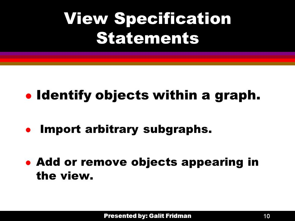 Presented by: Galit Fridman10 View Specification Statements l Identify objects within a graph.