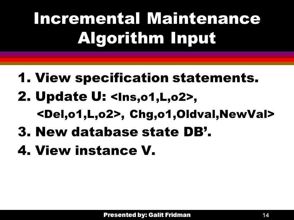 Presented by: Galit Fridman14 Incremental Maintenance Algorithm Input 1.