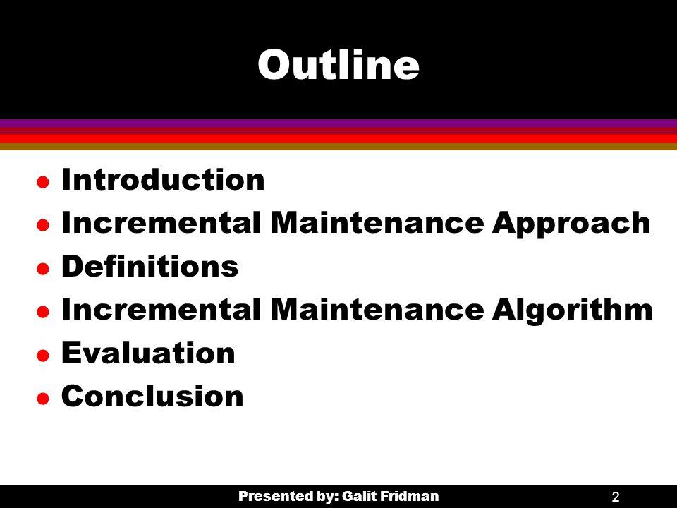 Presented by: Galit Fridman2 Outline l Introduction l Incremental Maintenance Approach l Definitions l Incremental Maintenance Algorithm l Evaluation l Conclusion