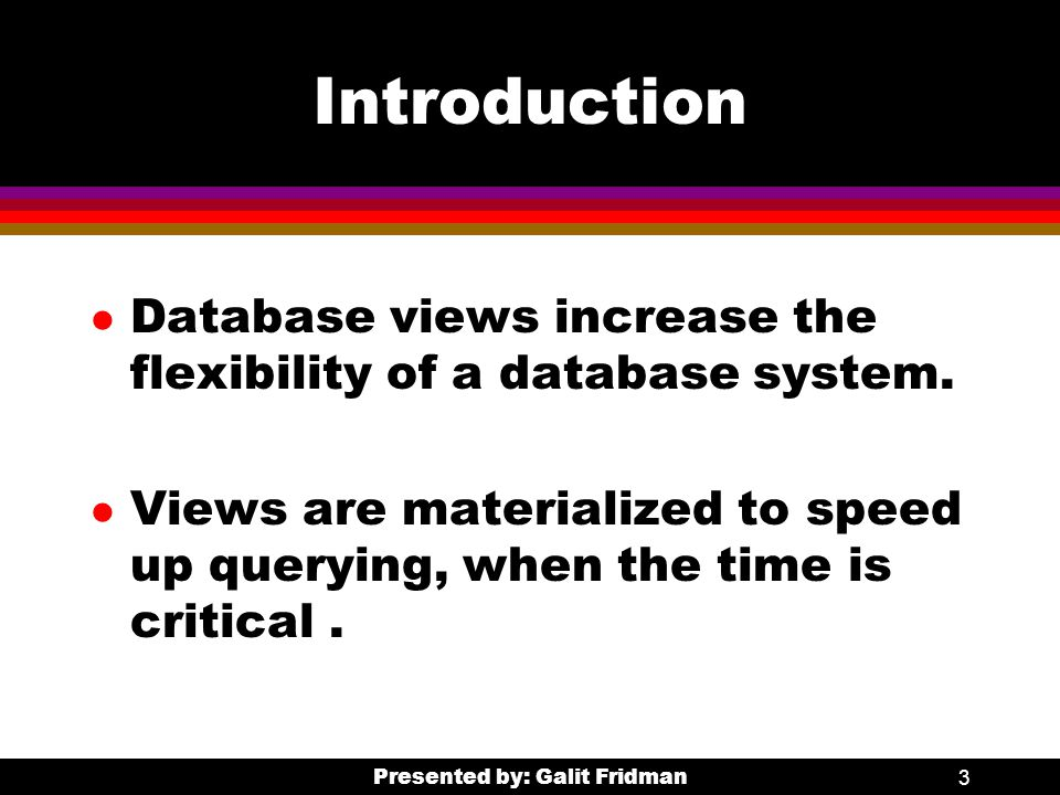 Presented by: Galit Fridman3 Introduction l Database views increase the flexibility of a database system.