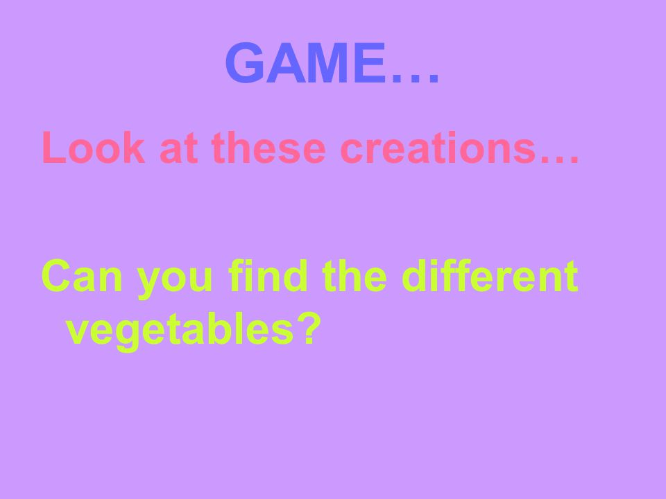 GAME… Look at these creations… Can you find the different vegetables
