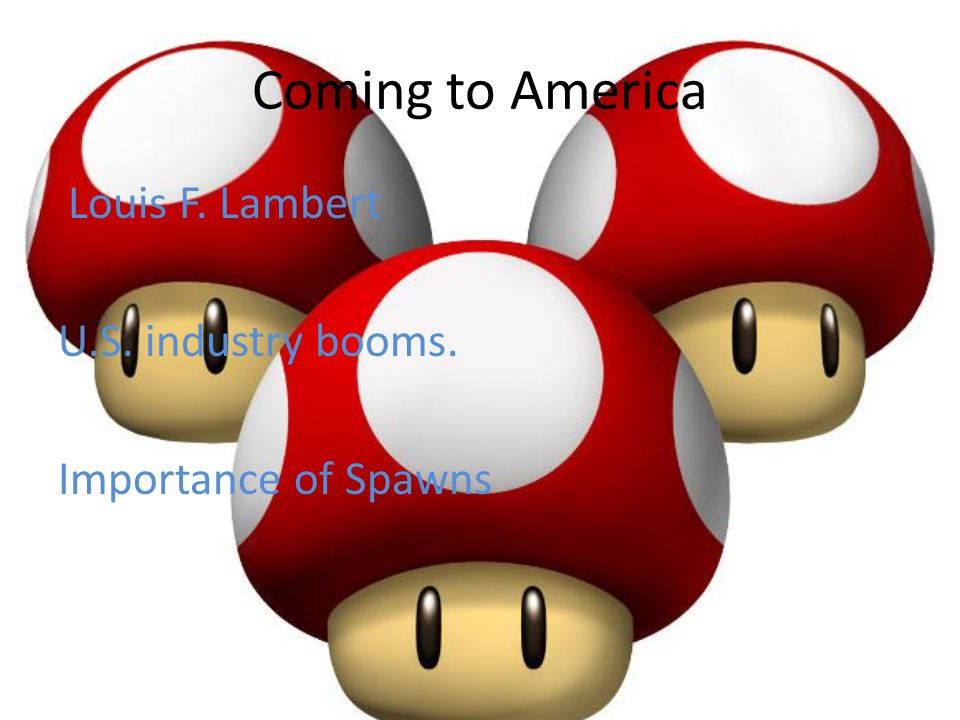 Coming to America Louis F. Lambert U.S. industry booms. Importance of Spawns