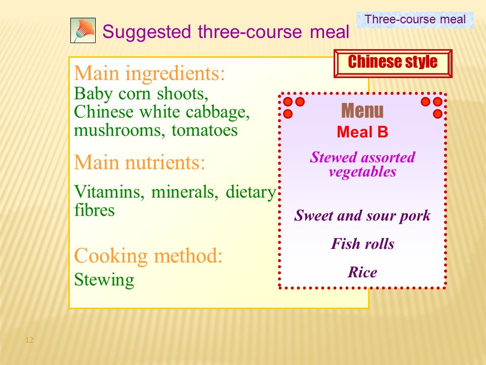 11 Suggested three-course meal Menu Stewed assorted vegetables Sweet and sour pork Fish rolls Rice Meal B Three-course meal 3 main dishes Chinese styl
