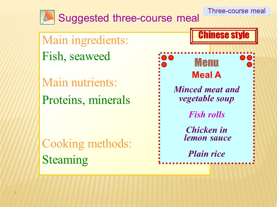 8 Suggested three-course meal Fish, seaweed Proteins, minerals Steaming Three-course meal Main ingredients: Main nutrients: Cooking methods: Menu Minced meat and vegetable soup Fish rolls Chicken in lemon sauce Plain rice Meal A Chinese style