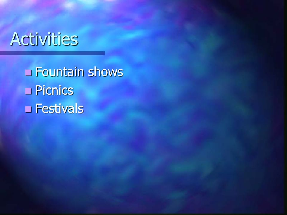 Activities Fountain shows Fountain shows Picnics Picnics Festivals Festivals