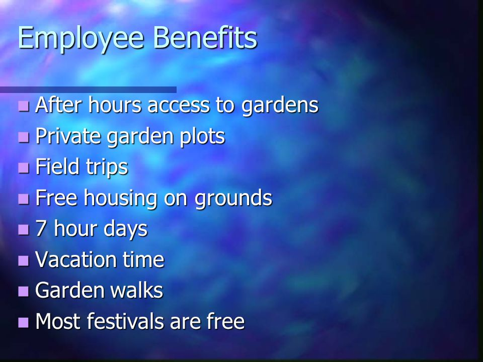 Employee Benefits After hours access to gardens After hours access to gardens Private garden plots Private garden plots Field trips Field trips Free housing on grounds Free housing on grounds 7 hour days 7 hour days Vacation time Vacation time Garden walks Garden walks Most festivals are free Most festivals are free