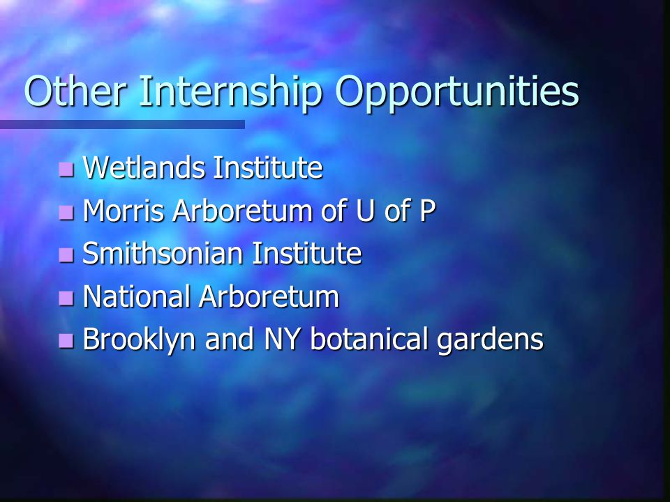 Other Internship Opportunities Wetlands Institute Wetlands Institute Morris Arboretum of U of P Morris Arboretum of U of P Smithsonian Institute Smithsonian Institute National Arboretum National Arboretum Brooklyn and NY botanical gardens Brooklyn and NY botanical gardens