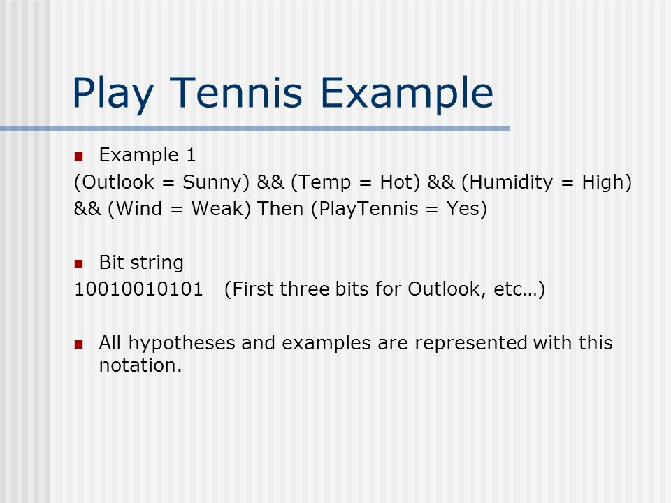 Play Tennis Example Example 1 (Outlook = Sunny) && (Temp = Hot) && (Humidity = High) && (Wind = Weak) Then (PlayTennis = Yes) Bit string 10010010101 (First three bits for Outlook, etc…) All hypotheses and examples are represented with this notation.