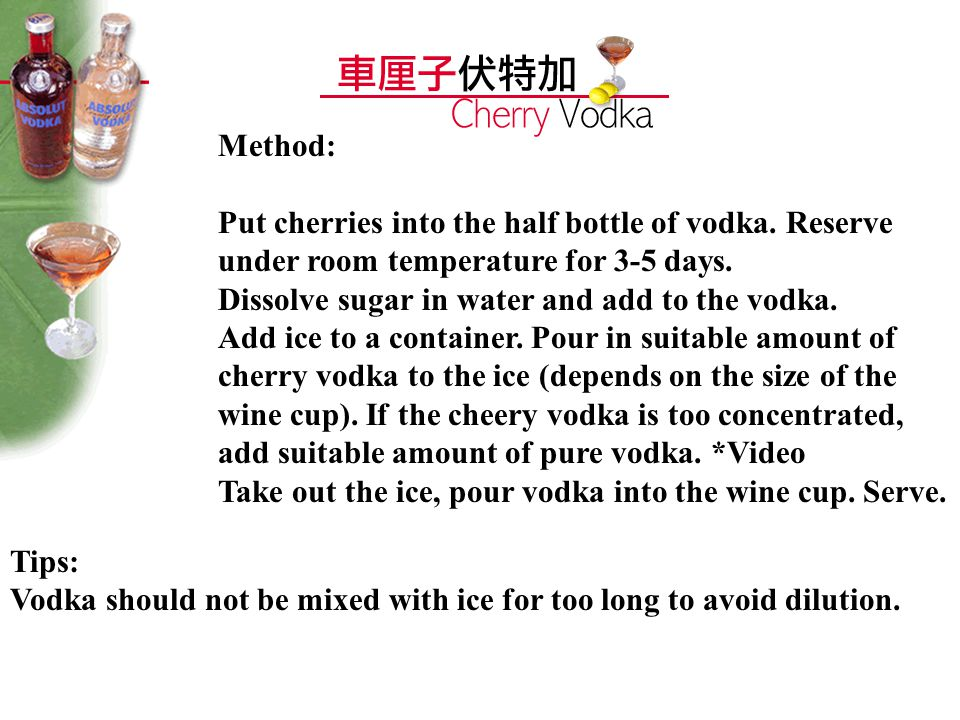 Method: Put cherries into the half bottle of vodka. Reserve under room temperature for 3-5 days. Dissolve sugar in water and add to the vodka. Add ice