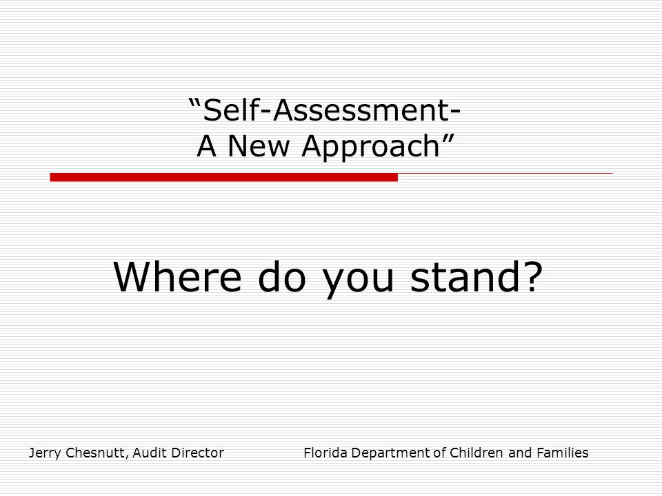"""Self-Assessment- A New Approach"" Where do you stand? Jerry Chesnutt, Audit Director Florida Department of Children and Families"
