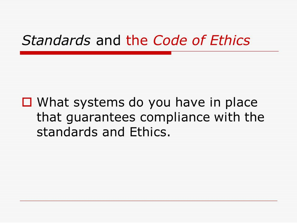 Standards and the Code of Ethics  What systems do you have in place that guarantees compliance with the standards and Ethics.