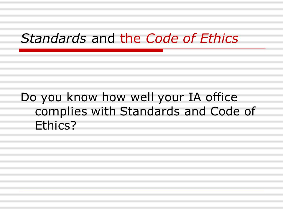 Standards and the Code of Ethics Do you know how well your IA office complies with Standards and Code of Ethics?