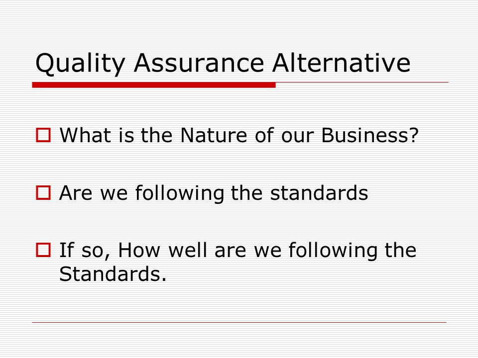 Quality Assurance Alternative  What is the Nature of our Business?  Are we following the standards  If so, How well are we following the Standards.