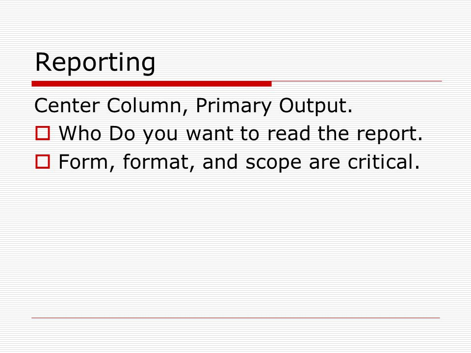 Reporting Center Column, Primary Output.  Who Do you want to read the report.  Form, format, and scope are critical.