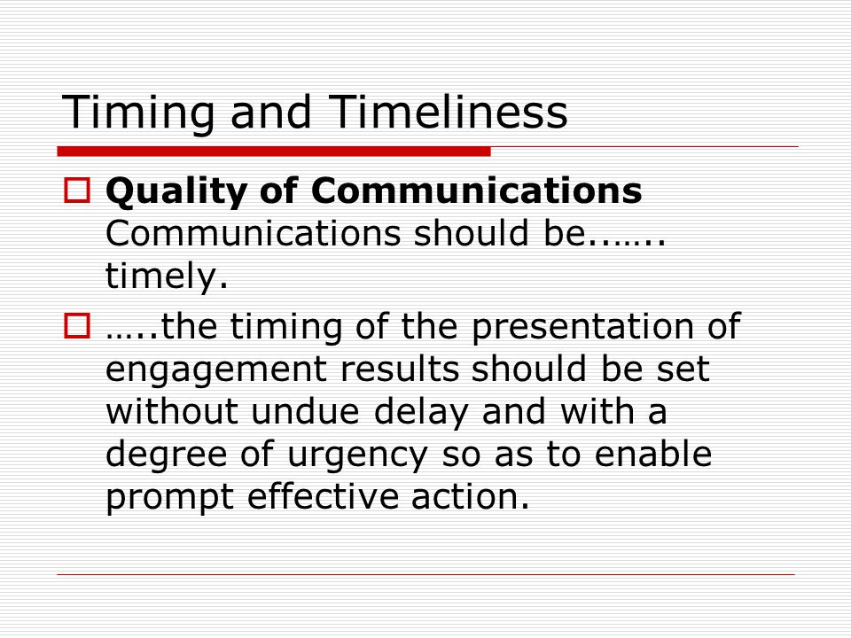 Timing and Timeliness  Quality of Communications Communications should be..….. timely.  …..the timing of the presentation of engagement results shou