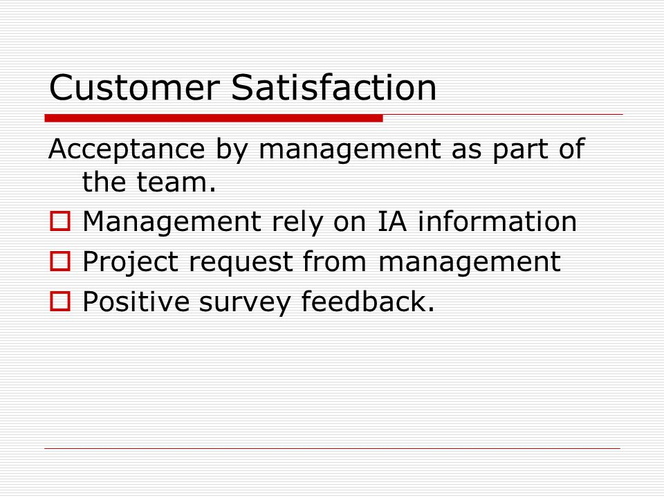 Customer Satisfaction Acceptance by management as part of the team.  Management rely on IA information  Project request from management  Positive s