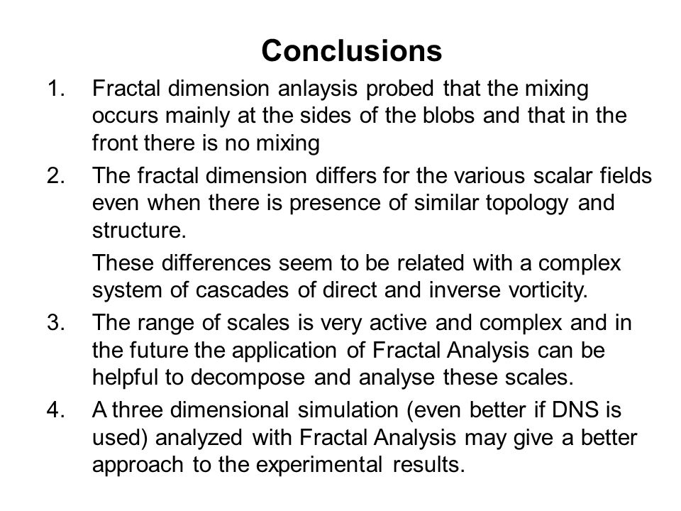 Conclusions 1.Fractal dimension anlaysis probed that the mixing occurs mainly at the sides of the blobs and that in the front there is no mixing 2.The fractal dimension differs for the various scalar fields even when there is presence of similar topology and structure.