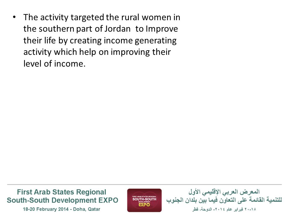 The activity targeted the rural women in the southern part of Jordan to Improve their life by creating income generating activity which help on improv