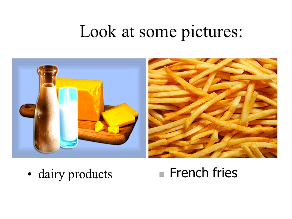 Look at some pictures: dairy products French fries