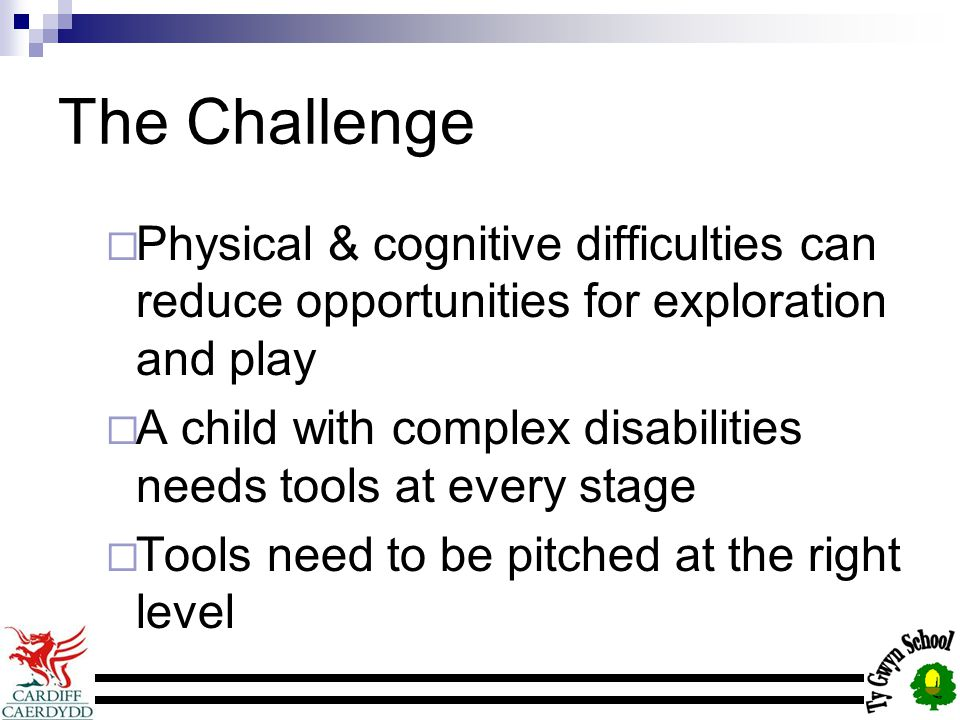 The Challenge  Physical & cognitive difficulties can reduce opportunities for exploration and play  A child with complex disabilities needs tools at every stage  Tools need to be pitched at the right level