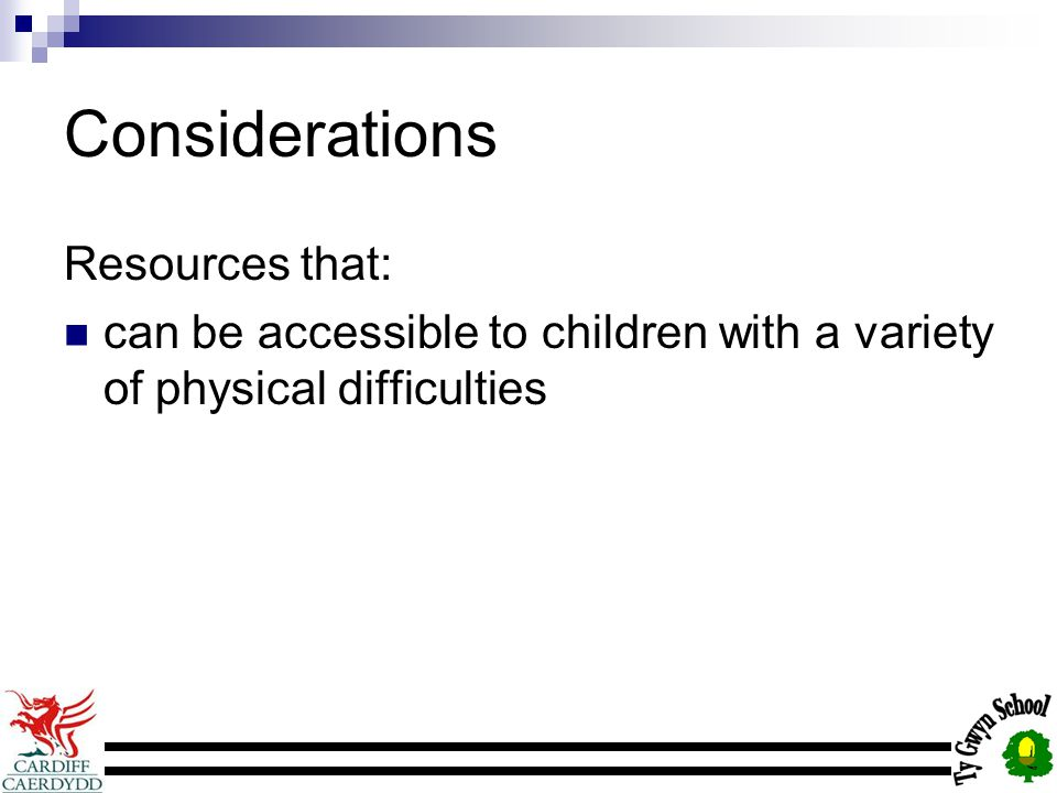 Considerations Resources that: can be accessible to children with a variety of physical difficulties