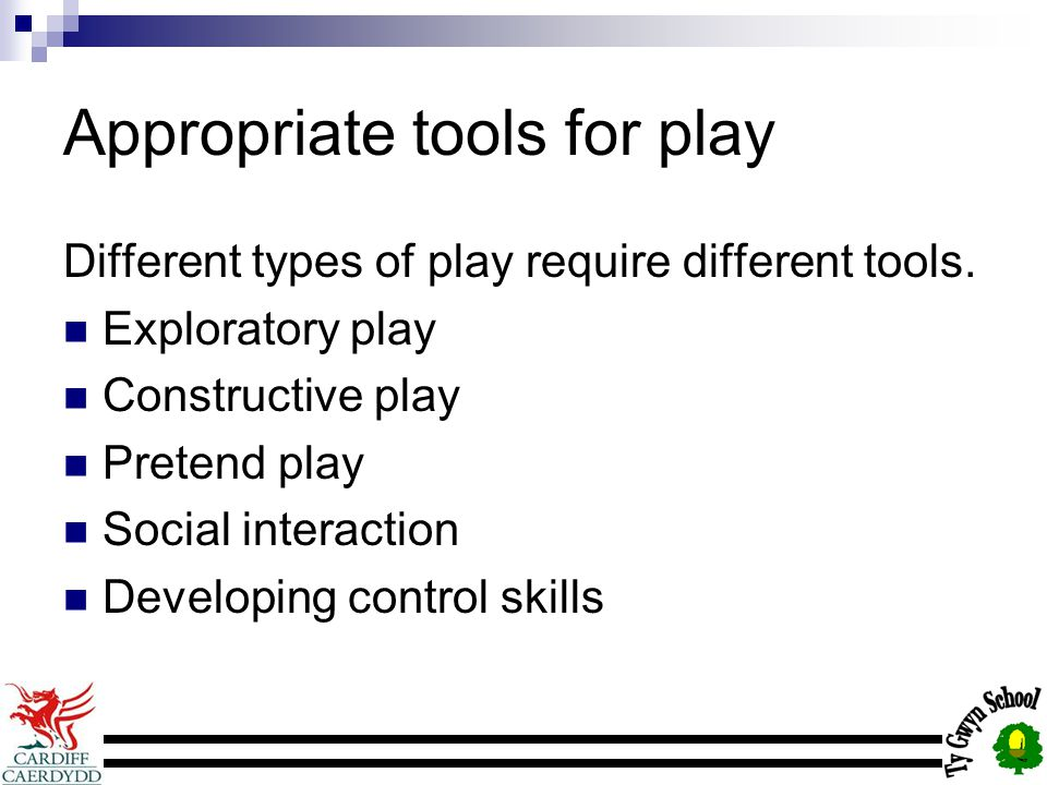 Appropriate tools for play Different types of play require different tools.