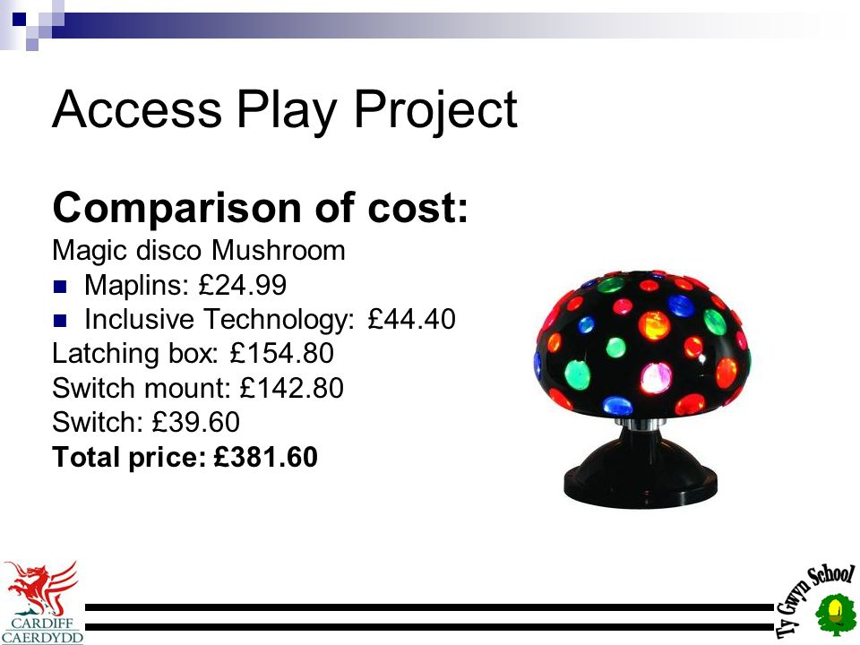 Access Play Project Comparison of cost: Magic disco Mushroom Maplins: £24.99 Inclusive Technology: £44.40 Latching box: £154.80 Switch mount: £142.80 Switch: £39.60 Total price: £381.60