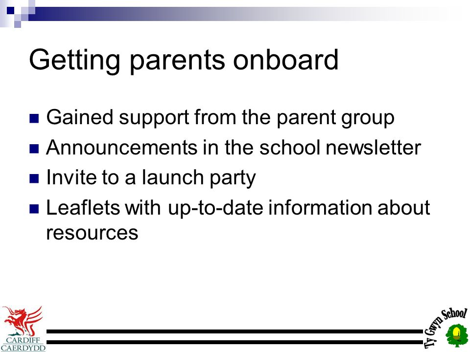 Getting parents onboard Gained support from the parent group Announcements in the school newsletter Invite to a launch party Leaflets with up-to-date information about resources