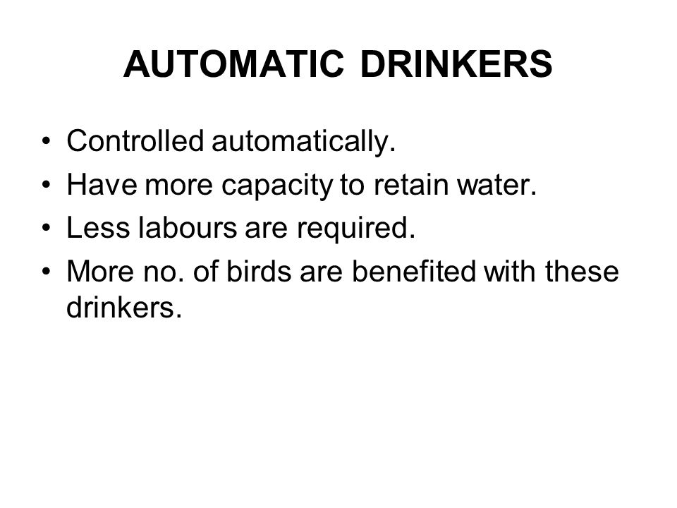 AUTOMATIC DRINKERS Controlled automatically. Have more capacity to retain water. Less labours are required. More no. of birds are benefited with these