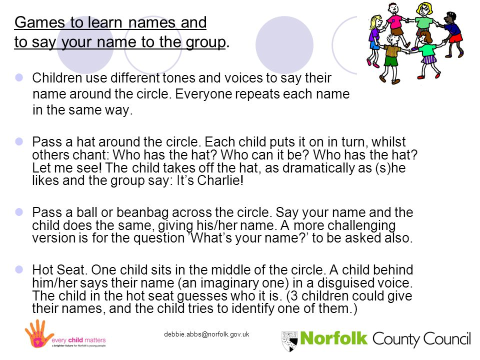 debbie.abbs@norfolk.gov.uk Games to learn names and to say your name to the group.