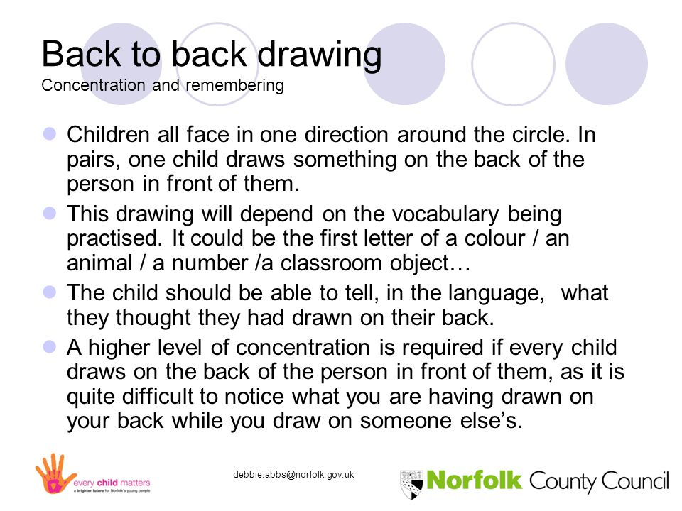debbie.abbs@norfolk.gov.uk Back to back drawing Concentration and remembering Children all face in one direction around the circle.