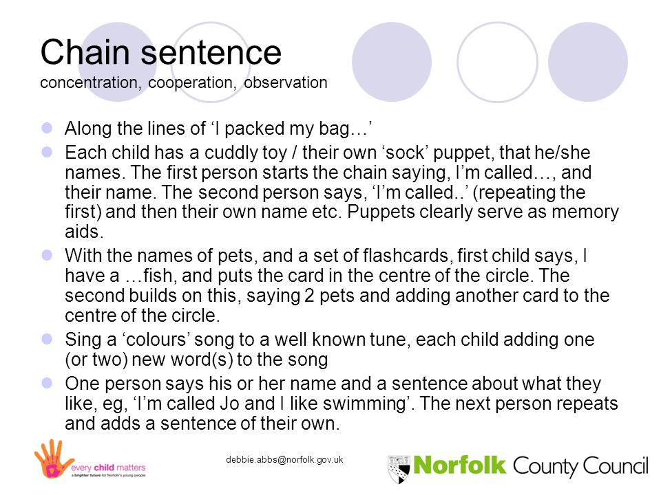 debbie.abbs@norfolk.gov.uk Chain sentence concentration, cooperation, observation Along the lines of 'I packed my bag…' Each child has a cuddly toy / their own 'sock' puppet, that he/she names.
