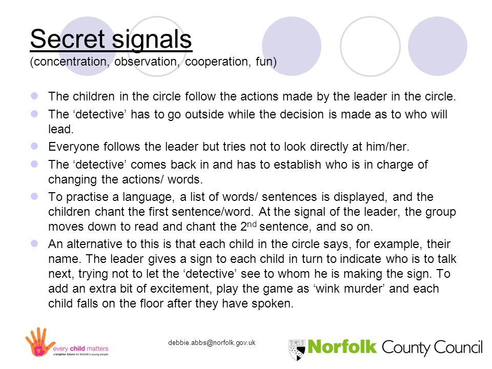 debbie.abbs@norfolk.gov.uk Secret signals (concentration, observation, cooperation, fun) The children in the circle follow the actions made by the leader in the circle.