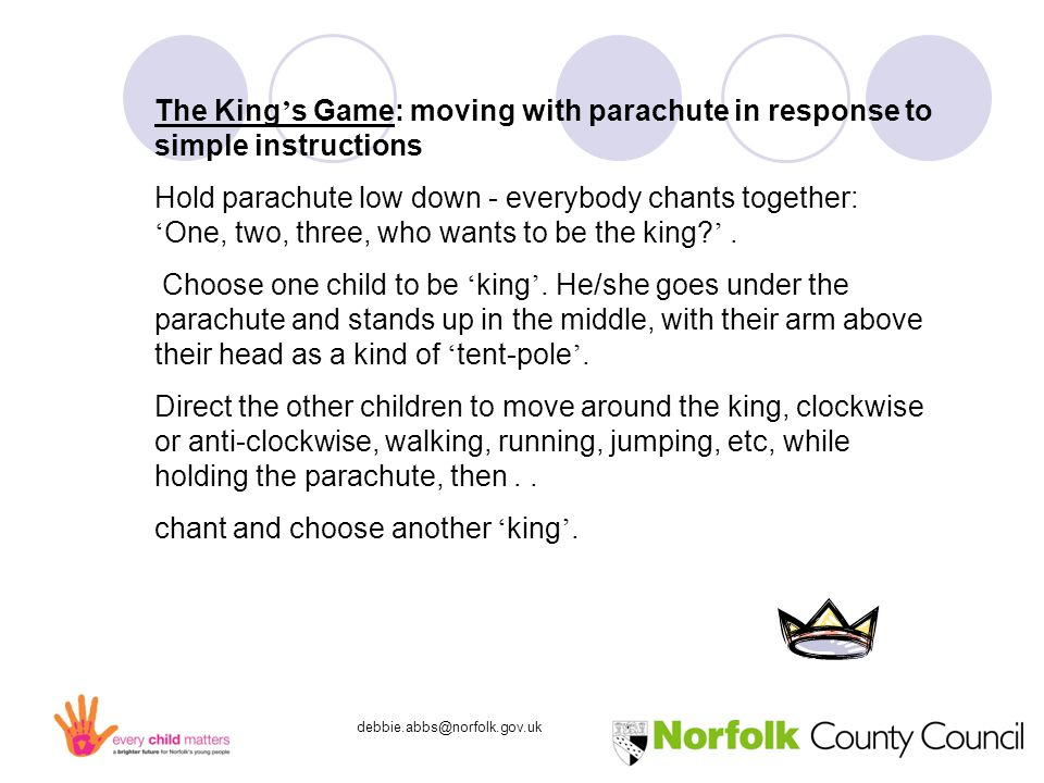 debbie.abbs@norfolk.gov.uk The King ' s Game: moving with parachute in response to simple instructions Hold parachute low down - everybody chants together: ' One, two, three, who wants to be the king.