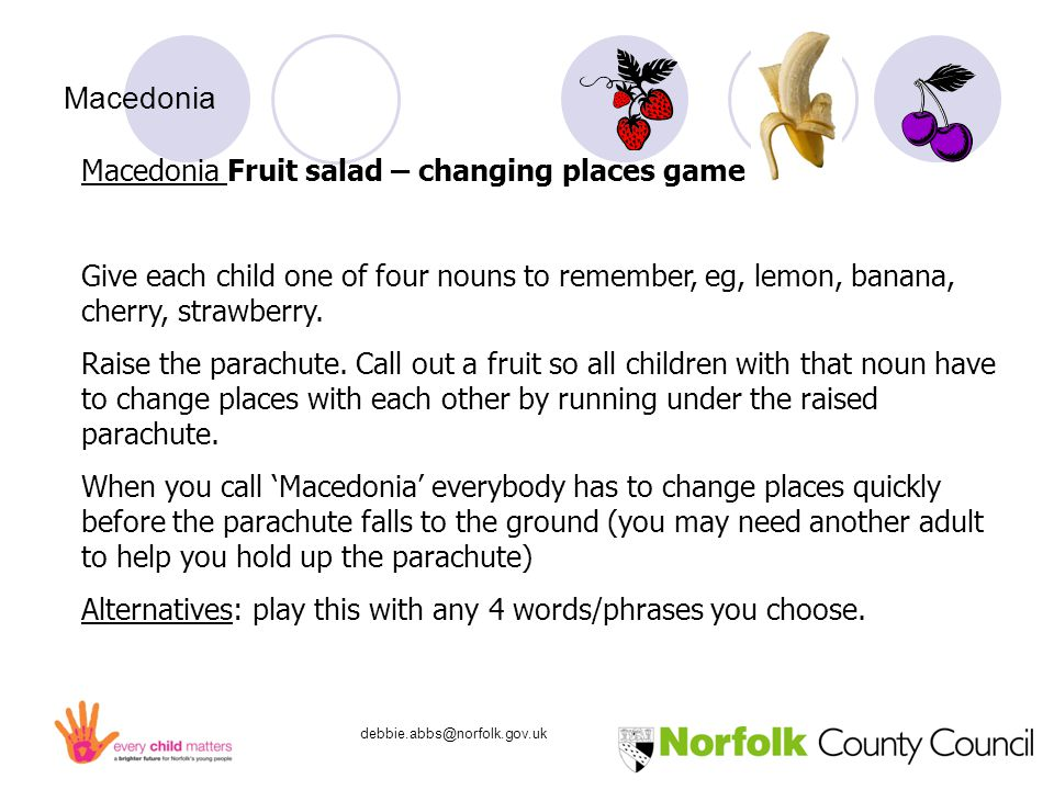 debbie.abbs@norfolk.gov.uk Macedonia Macedonia Fruit salad – changing places game Give each child one of four nouns to remember, eg, lemon, banana, cherry, strawberry.